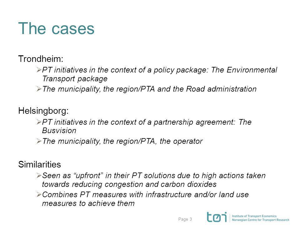 Page The cases Trondheim:  PT initiatives in the context of a policy package: The Environmental Transport package  The municipality, the region/PTA and the Road administration Helsingborg:  PT initiatives in the context of a partnership agreement: The Busvision  The municipality, the region/PTA, the operator Similarities  Seen as upfront in their PT solutions due to high actions taken towards reducing congestion and carbon dioxides  Combines PT measures with infrastructure and/or land use measures to achieve them 3