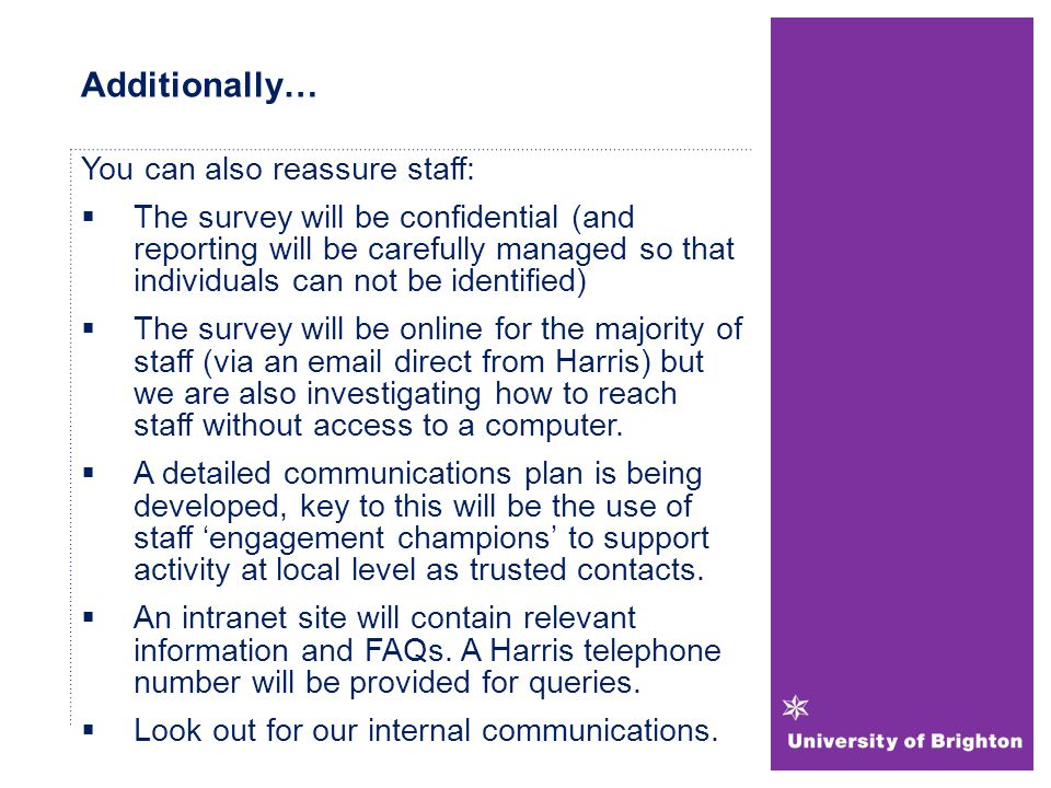Additionally… You can also reassure staff:  The survey will be confidential (and reporting will be carefully managed so that individuals can not be identified)  The survey will be online for the majority of staff (via an email direct from Harris) but we are also investigating how to reach staff without access to a computer.
