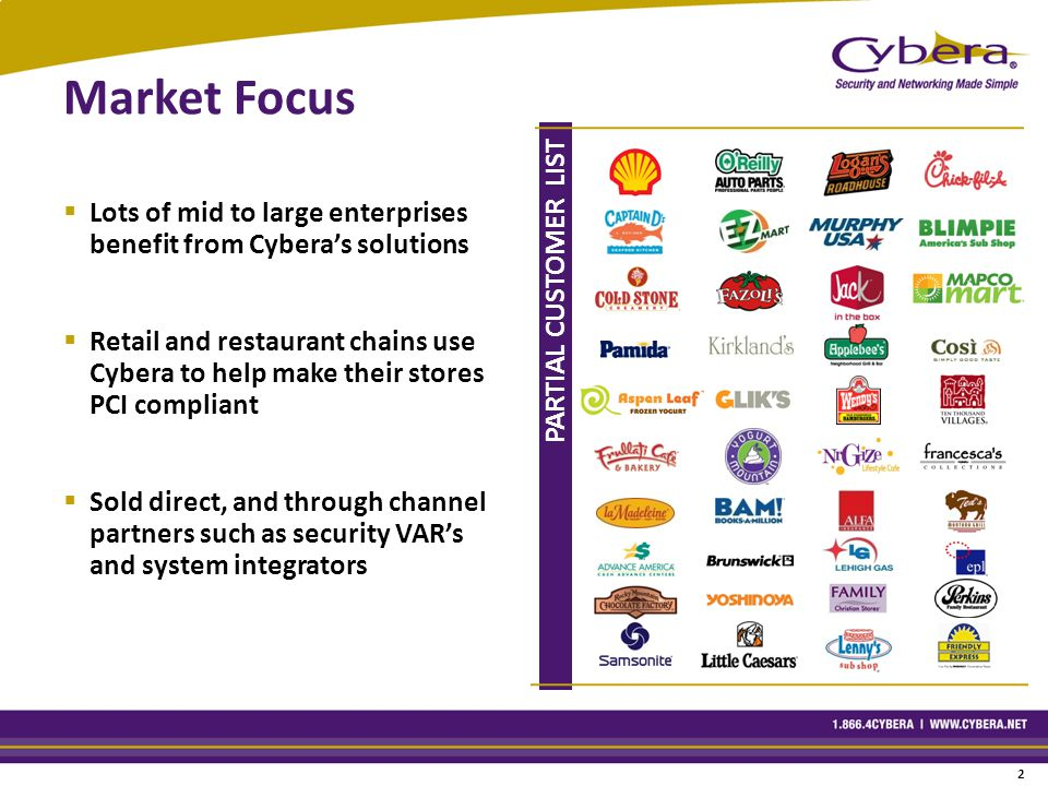 Market Focus  Lots of mid to large enterprises benefit from Cybera's solutions  Retail and restaurant chains use Cybera to help make their stores PCI compliant  Sold direct, and through channel partners such as security VAR's and system integrators 2 PARTIAL CUSTOMER LIST