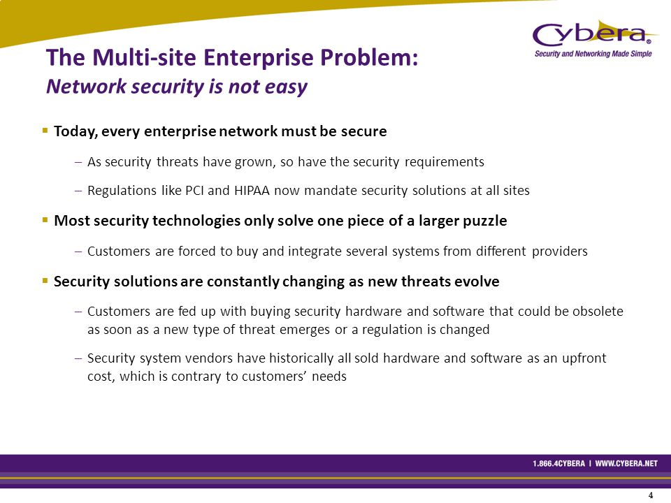 4 4 The Multi-site Enterprise Problem: Network security is not easy  Today, every enterprise network must be secure –As security threats have grown, so have the security requirements –Regulations like PCI and HIPAA now mandate security solutions at all sites  Most security technologies only solve one piece of a larger puzzle –Customers are forced to buy and integrate several systems from different providers  Security solutions are constantly changing as new threats evolve –Customers are fed up with buying security hardware and software that could be obsolete as soon as a new type of threat emerges or a regulation is changed –Security system vendors have historically all sold hardware and software as an upfront cost, which is contrary to customers' needs