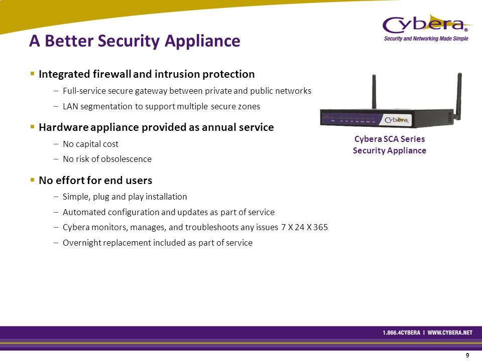 9 9 A Better Security Appliance  Integrated firewall and intrusion protection –Full-service secure gateway between private and public networks –LAN segmentation to support multiple secure zones  Hardware appliance provided as annual service –No capital cost –No risk of obsolescence  No effort for end users –Simple, plug and play installation –Automated configuration and updates as part of service –Cybera monitors, manages, and troubleshoots any issues 7 X 24 X 365 –Overnight replacement included as part of service Cybera SCA Series Security Appliance