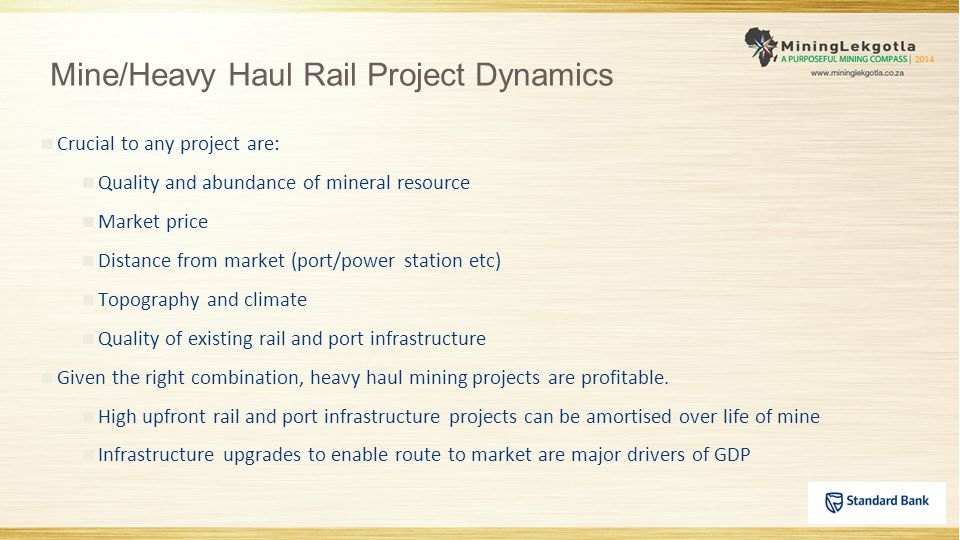 Mine/Heavy Haul Rail Project Dynamics Crucial to any project are: Quality and abundance of mineral resource Market price Distance from market (port/power station etc) Topography and climate Quality of existing rail and port infrastructure Given the right combination, heavy haul mining projects are profitable.