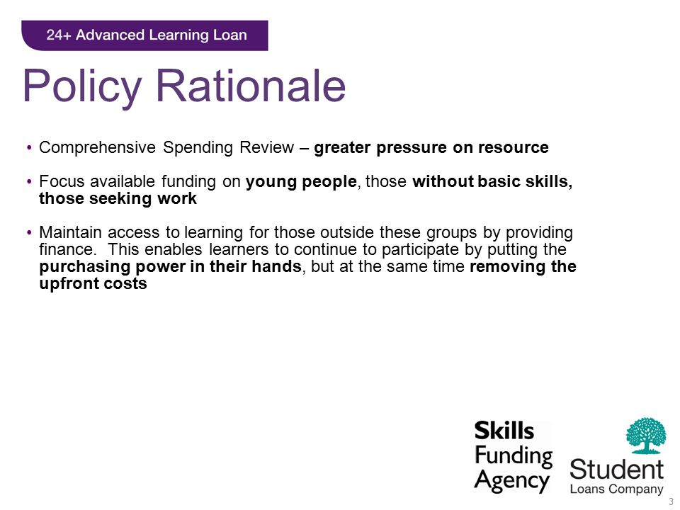 3 Comprehensive Spending Review – greater pressure on resource Focus available funding on young people, those without basic skills, those seeking work Maintain access to learning for those outside these groups by providing finance.