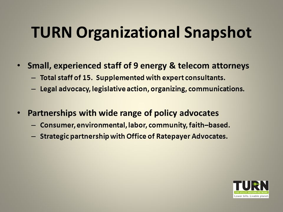 TURN Organizational Snapshot Small, experienced staff of 9 energy & telecom attorneys – Total staff of 15.