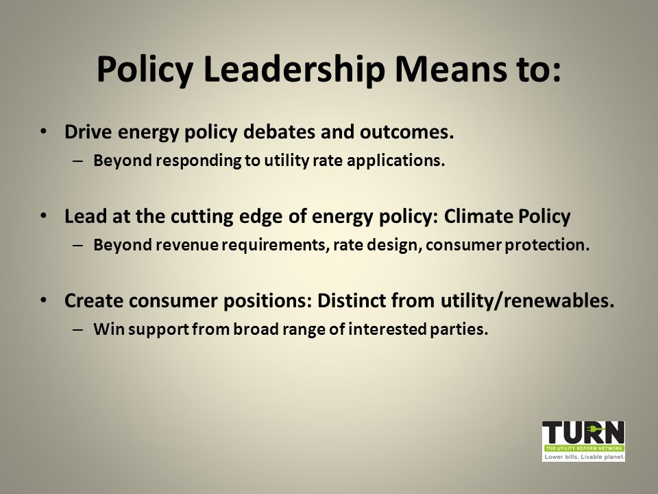 Policy Leadership Means to: Drive energy policy debates and outcomes.
