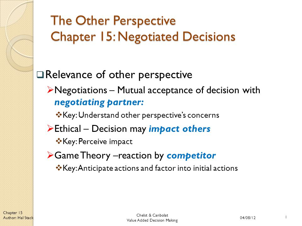Chelst & Canbolat Value Added Decision Making 04/08/12 1 Chapter 15 Author: Hal Stack The Other Perspective Chapter 15: Negotiated Decisions  Relevance of other perspective  Negotiations – Mutual acceptance of decision with negotiating partner:  Key: Understand other perspective's concerns  Ethical – Decision may impact others  Key: Perceive impact  Game Theory –reaction by competitor  Key: Anticipate actions and factor into initial actions