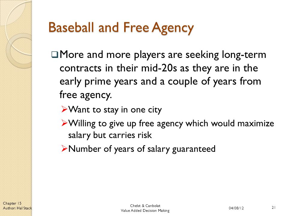 Chelst & Canbolat Value Added Decision Making 04/08/12 21 Chapter 15 Author: Hal Stack Baseball and Free Agency  More and more players are seeking long-term contracts in their mid-20s as they are in the early prime years and a couple of years from free agency.