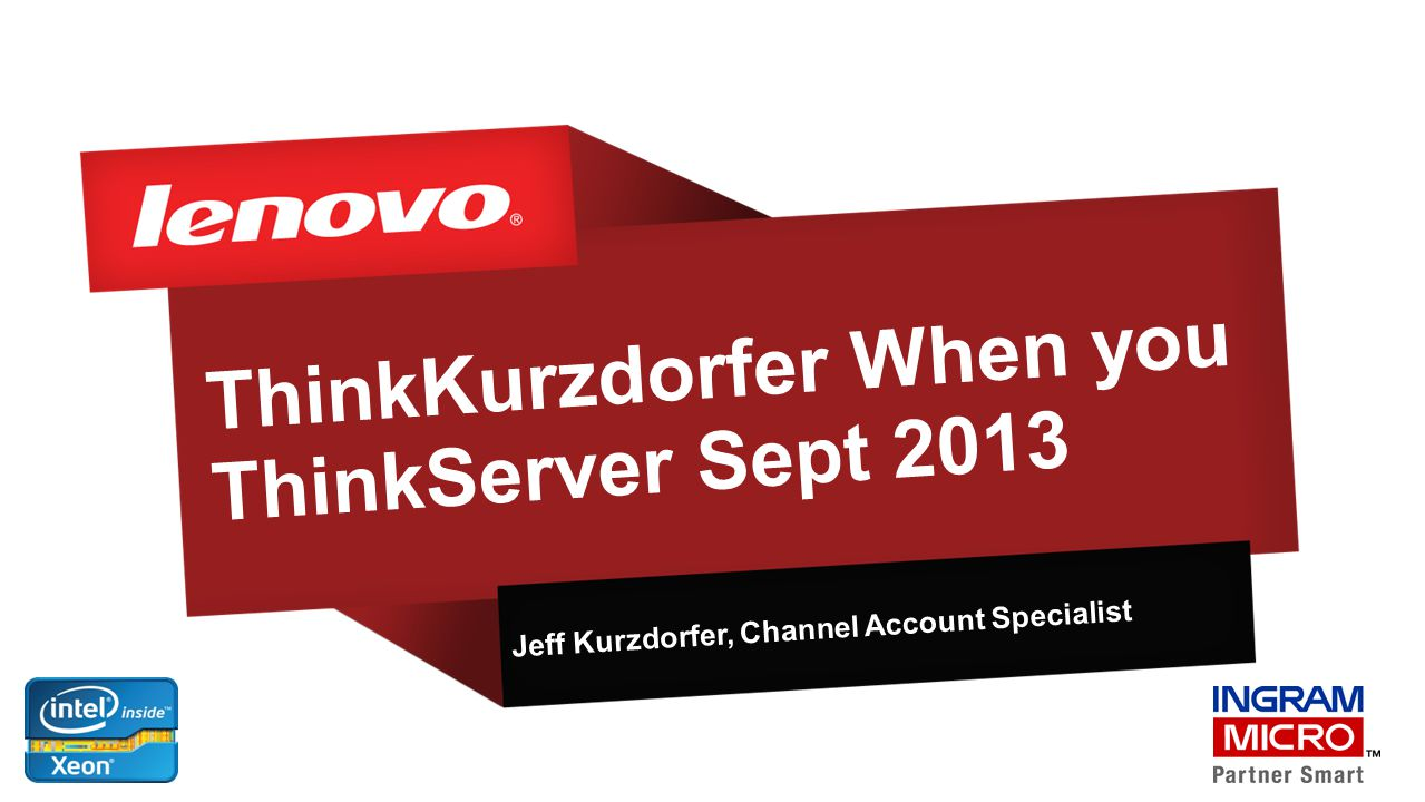 ThinkKurzdorfer When you ThinkServer Sept 2013 Jeff Kurzdorfer, Channel Account Specialist