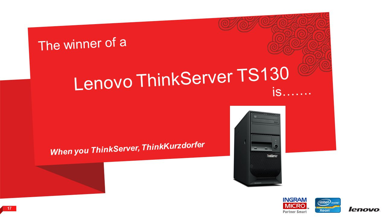 2012 LENOVO CONFIDENTIAL. ALL RIGHTS RESERVED. 17 The winner of a Lenovo ThinkServer TS130 is……. When you ThinkServer, ThinkKurzdorfer