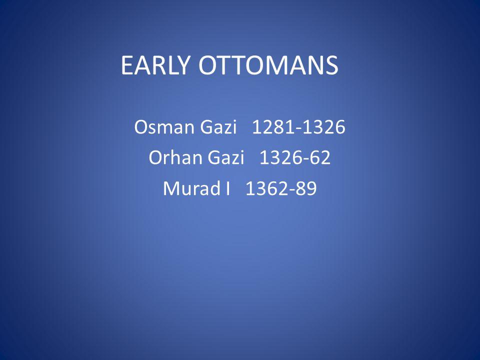 EARLY OTTOMANS Osman Gazi 1281-1326 Orhan Gazi 1326-62 Murad I 1362-89