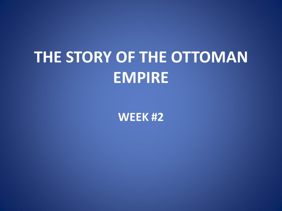 THE STORY OF THE OTTOMAN EMPIRE WEEK #2