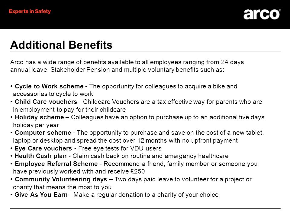 Additional Benefits Arco has a wide range of benefits available to all employees ranging from 24 days annual leave, Stakeholder Pension and multiple voluntary benefits such as: Cycle to Work scheme - The opportunity for colleagues to acquire a bike and accessories to cycle to work Child Care vouchers - Childcare Vouchers are a tax effective way for parents who are in employment to pay for their childcare Holiday scheme – Colleagues have an option to purchase up to an additional five days holiday per year Computer scheme - The opportunity to purchase and save on the cost of a new tablet, laptop or desktop and spread the cost over 12 months with no upfront payment Eye Care vouchers - Free eye tests for VDU users Health Cash plan - Claim cash back on routine and emergency healthcare Employee Referral Scheme - Recommend a friend, family member or someone you have previously worked with and receive £250 Community Volunteering days – Two days paid leave to volunteer for a project or charity that means the most to you Give As You Earn - Make a regular donation to a charity of your choice