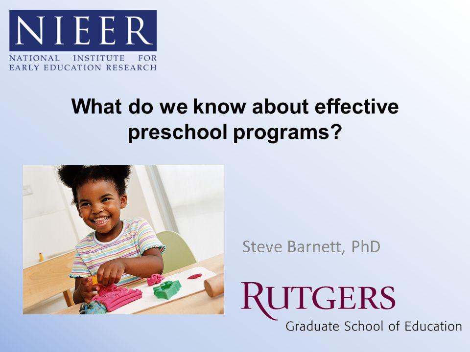 What do we know about effective preschool programs? Steve Barnett, PhD
