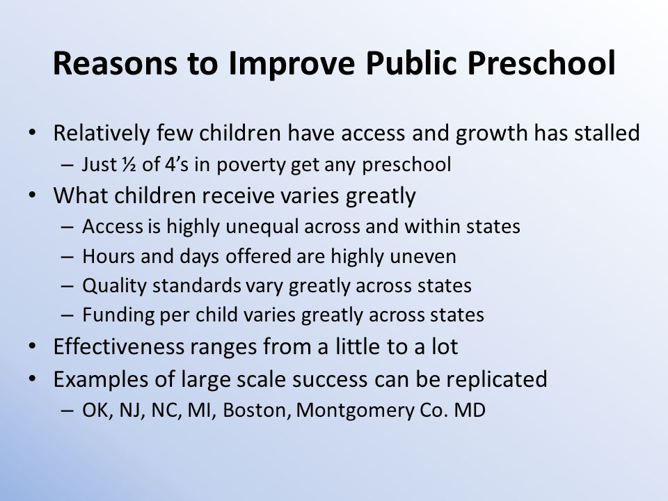 Reasons to Improve Public Preschool Relatively few children have access and growth has stalled – Just ½ of 4's in poverty get any preschool What children receive varies greatly – Access is highly unequal across and within states – Hours and days offered are highly uneven – Quality standards vary greatly across states – Funding per child varies greatly across states Effectiveness ranges from a little to a lot Examples of large scale success can be replicated – OK, NJ, NC, MI, Boston, Montgomery Co.