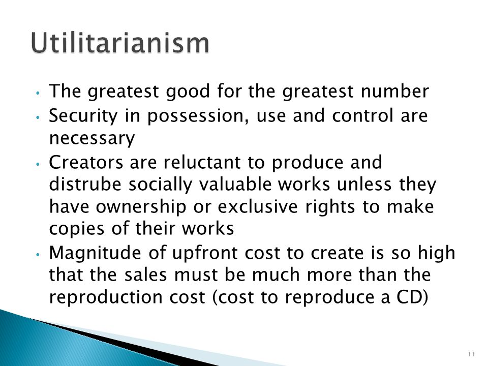 The greatest good for the greatest number Security in possession, use and control are necessary Creators are reluctant to produce and distrube socially valuable works unless they have ownership or exclusive rights to make copies of their works Magnitude of upfront cost to create is so high that the sales must be much more than the reproduction cost (cost to reproduce a CD) 11