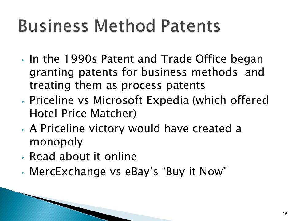 In the 1990s Patent and Trade Office began granting patents for business methods and treating them as process patents Priceline vs Microsoft Expedia (which offered Hotel Price Matcher) A Priceline victory would have created a monopoly Read about it online MercExchange vs eBay's Buy it Now 16