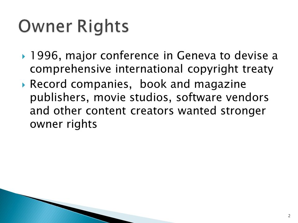  1996, major conference in Geneva to devise a comprehensive international copyright treaty  Record companies, book and magazine publishers, movie studios, software vendors and other content creators wanted stronger owner rights 2