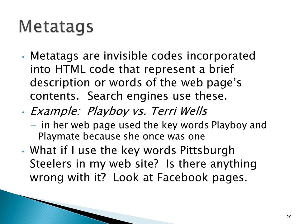 Metatags are invisible codes incorporated into HTML code that represent a brief description or words of the web page's contents.