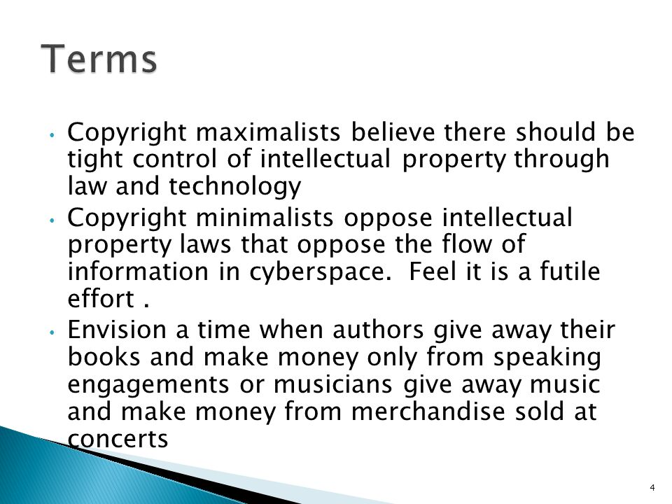 Copyright maximalists believe there should be tight control of intellectual property through law and technology Copyright minimalists oppose intellectual property laws that oppose the flow of information in cyberspace.