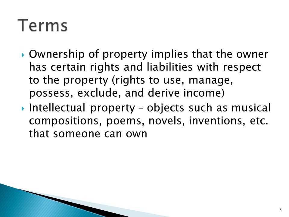  Ownership of property implies that the owner has certain rights and liabilities with respect to the property (rights to use, manage, possess, exclude, and derive income)  Intellectual property – objects such as musical compositions, poems, novels, inventions, etc.
