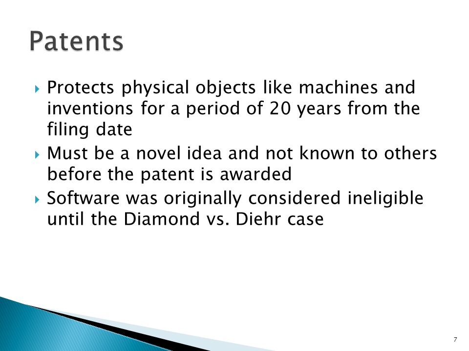  Protects physical objects like machines and inventions for a period of 20 years from the filing date  Must be a novel idea and not known to others before the patent is awarded  Software was originally considered ineligible until the Diamond vs.
