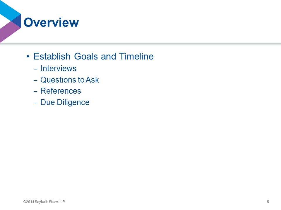©2014 Seyfarth Shaw LLP Overview Establish Goals and Timeline ‒ Interviews ‒ Questions to Ask ‒ References ‒ Due Diligence 5