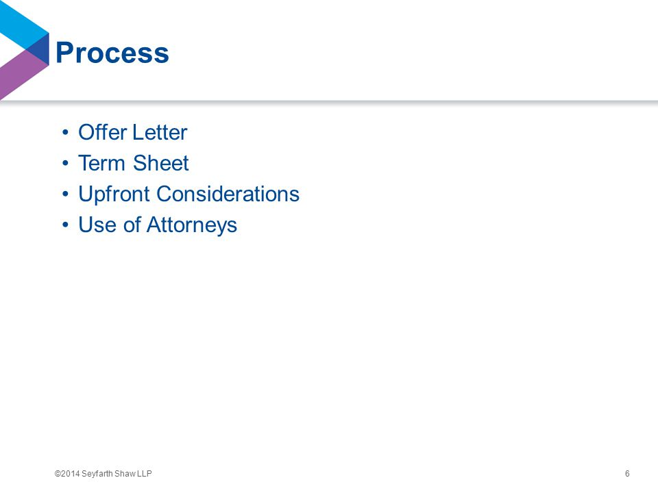 ©2014 Seyfarth Shaw LLP Process Offer Letter Term Sheet Upfront Considerations Use of Attorneys 6