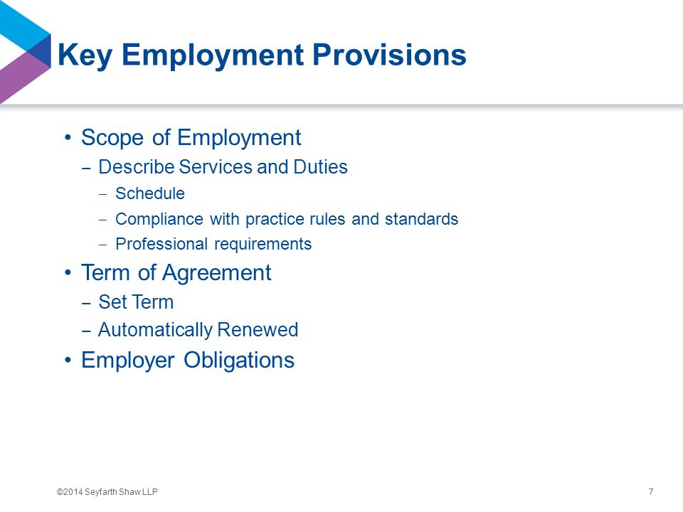 ©2014 Seyfarth Shaw LLP Key Employment Provisions Scope of Employment ‒ Describe Services and Duties ‒ Schedule ‒ Compliance with practice rules and standards ‒ Professional requirements Term of Agreement ‒ Set Term ‒ Automatically Renewed Employer Obligations 7