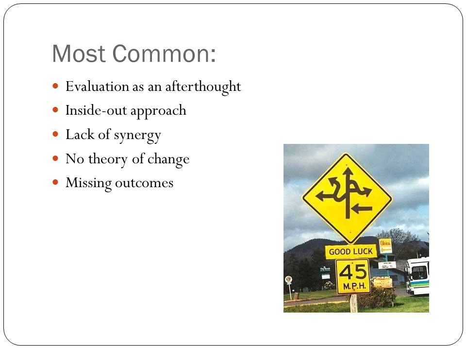 Most Common: Evaluation as an afterthought Inside-out approach Lack of synergy No theory of change Missing outcomes