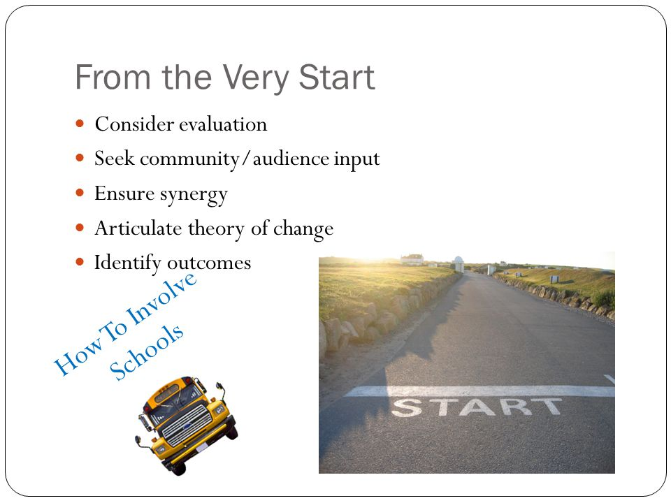 From the Very Start Consider evaluation Seek community/audience input Ensure synergy Articulate theory of change Identify outcomes How To Involve Scho