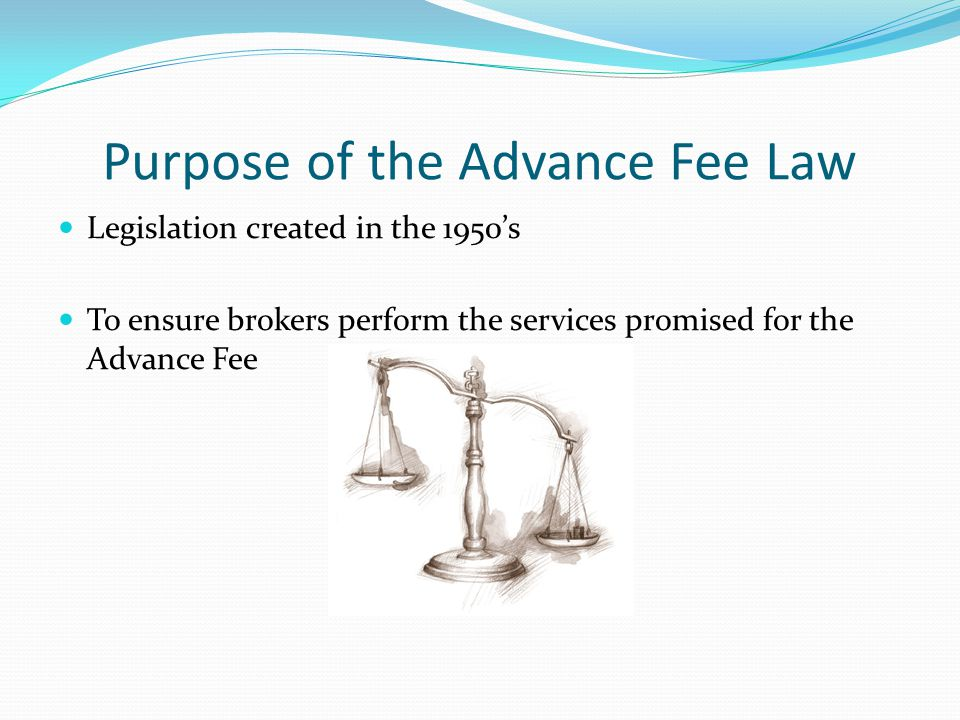 Purpose of the Advance Fee Law Legislation created in the 1950's To ensure brokers perform the services promised for the Advance Fee