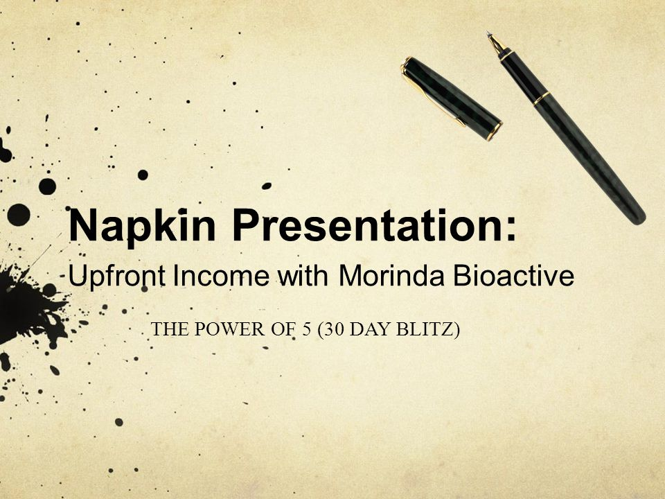 THE POWER OF 5 (30 DAY BLITZ) Napkin Presentation: Upfront Income with Morinda Bioactive