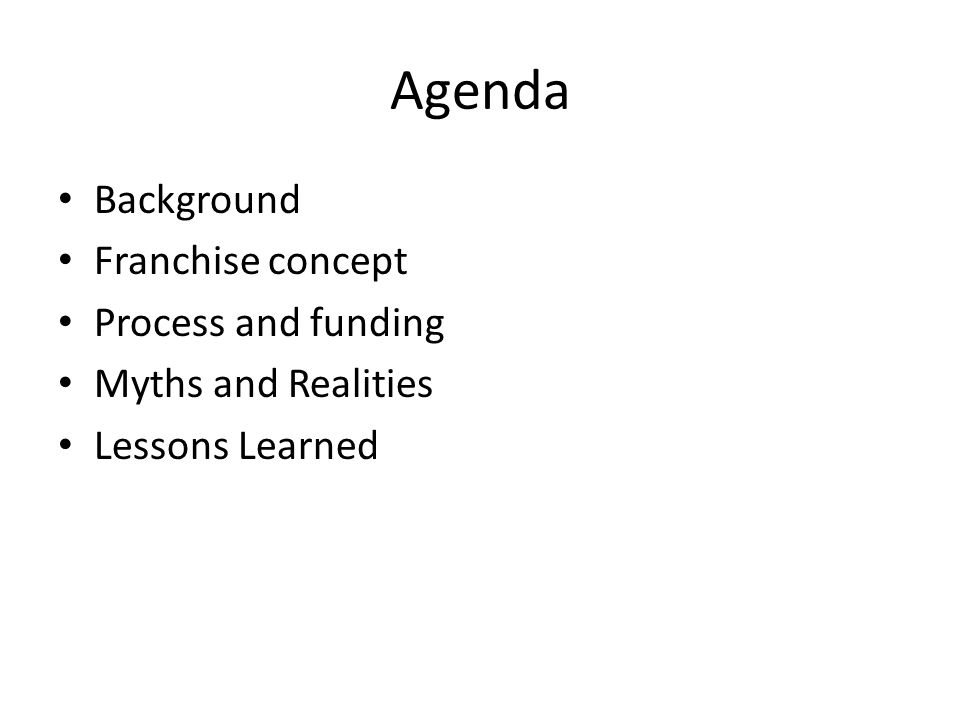 Agenda Background Franchise concept Process and funding Myths and Realities Lessons Learned