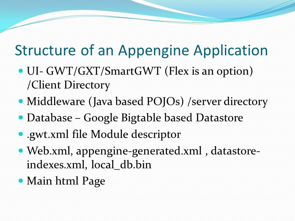 Structure of an Appengine Application UI- GWT/GXT/SmartGWT (Flex is an option) /Client Directory Middleware (Java based POJOs) /server directory Database – Google Bigtable based Datastore.gwt.xml file Module descriptor Web.xml, appengine-generated.xml, datastore- indexes.xml, local_db.bin Main html Page