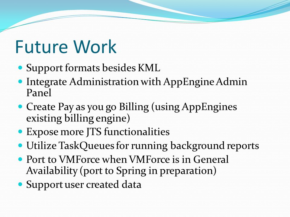 Future Work Support formats besides KML Integrate Administration with AppEngine Admin Panel Create Pay as you go Billing (using AppEngines existing billing engine) Expose more JTS functionalities Utilize TaskQueues for running background reports Port to VMForce when VMForce is in General Availability (port to Spring in preparation) Support user created data