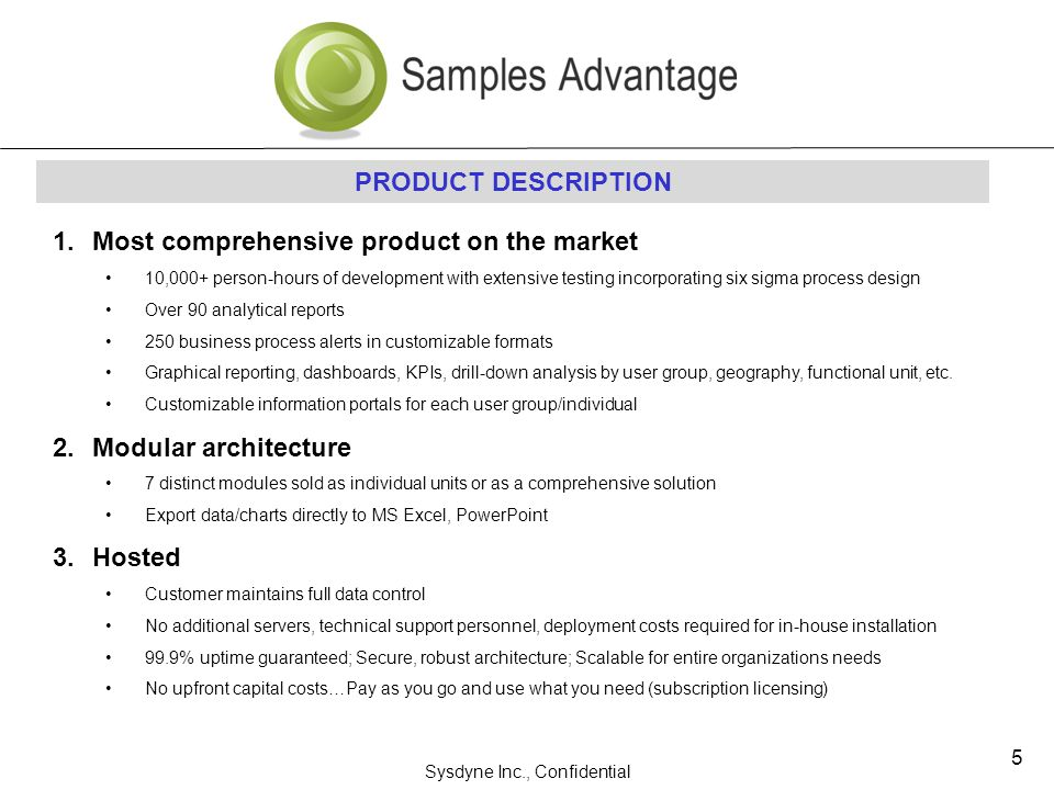 Sysdyne Inc., Confidential 5 PRODUCT DESCRIPTION 1.Most comprehensive product on the market 10,000+ person-hours of development with extensive testing incorporating six sigma process design Over 90 analytical reports 250 business process alerts in customizable formats Graphical reporting, dashboards, KPIs, drill-down analysis by user group, geography, functional unit, etc.
