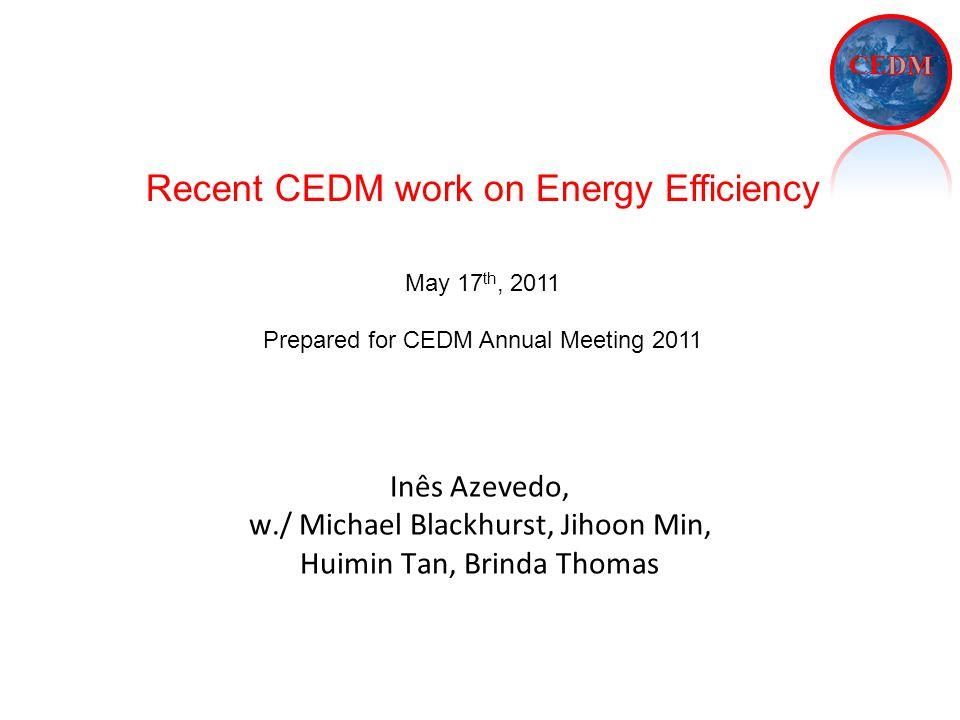 Inês Azevedo, w./ Michael Blackhurst, Jihoon Min, Huimin Tan, Brinda Thomas Recent CEDM work on Energy Efficiency May 17 th, 2011 Prepared for CEDM Annual Meeting 2011