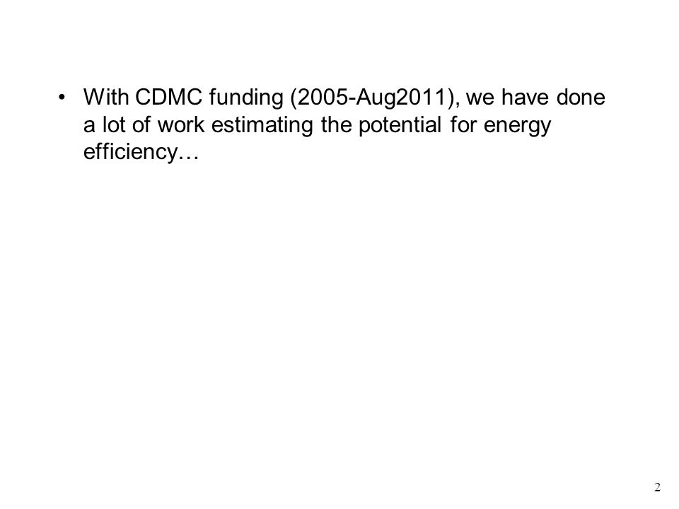 With CDMC funding (2005-Aug2011), we have done a lot of work estimating the potential for energy efficiency… 2