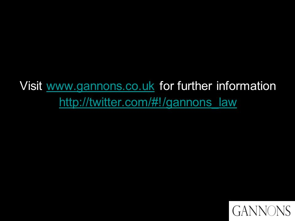 Visit www.gannons.co.uk for further informationwww.gannons.co.uk http://twitter.com/#!/gannons_law