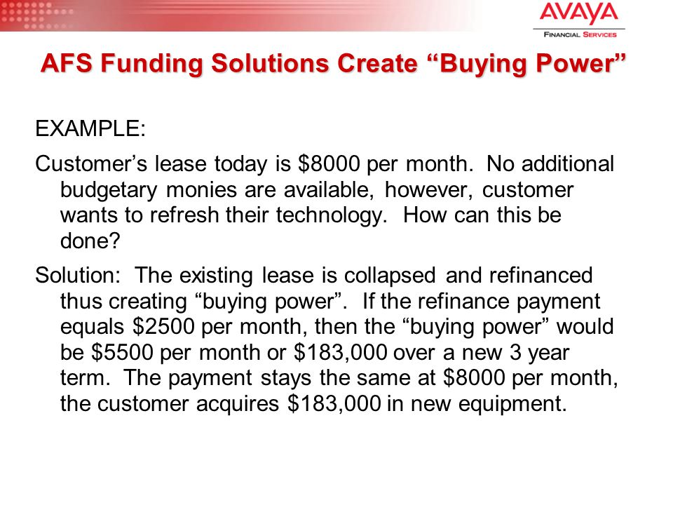 "AFS Funding Solutions Create ""Buying Power"" EXAMPLE: Customer's lease today is $8000 per month. No additional budgetary monies are available, however,"