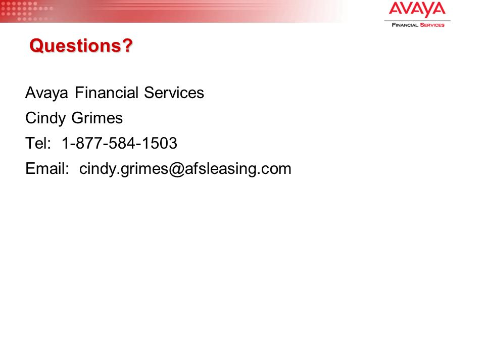 Questions? Avaya Financial Services Cindy Grimes Tel: 1-877-584-1503 Email: cindy.grimes@afsleasing.com