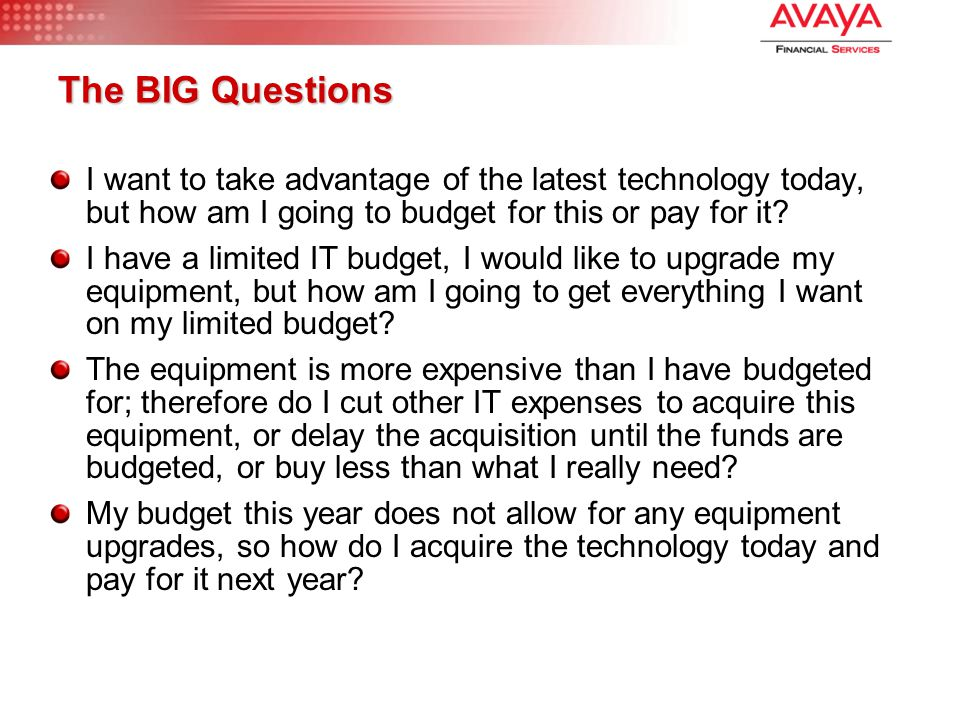 The BIG Questions I want to take advantage of the latest technology today, but how am I going to budget for this or pay for it? I have a limited IT bu