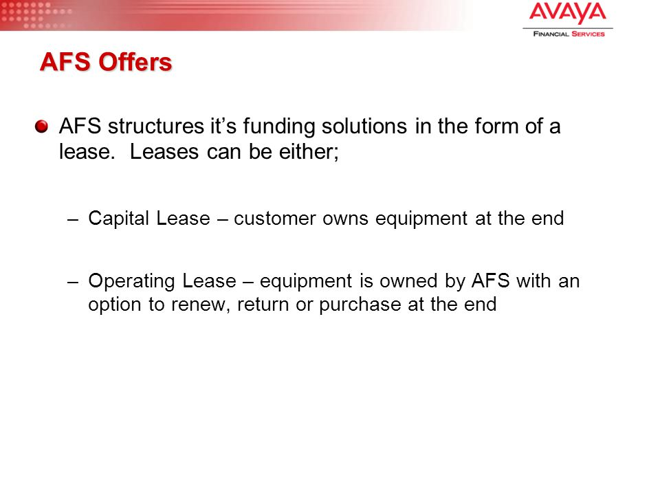 AFS Offers AFS structures it's funding solutions in the form of a lease. Leases can be either; –Capital Lease – customer owns equipment at the end –Op