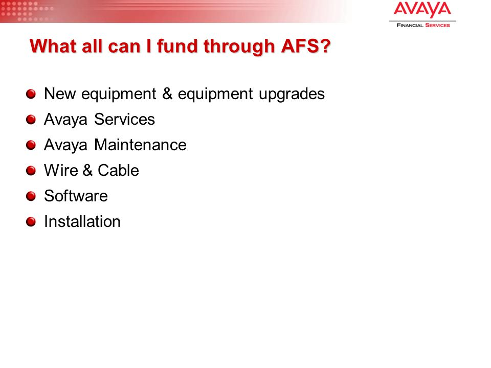 What all can I fund through AFS? New equipment & equipment upgrades Avaya Services Avaya Maintenance Wire & Cable Software Installation