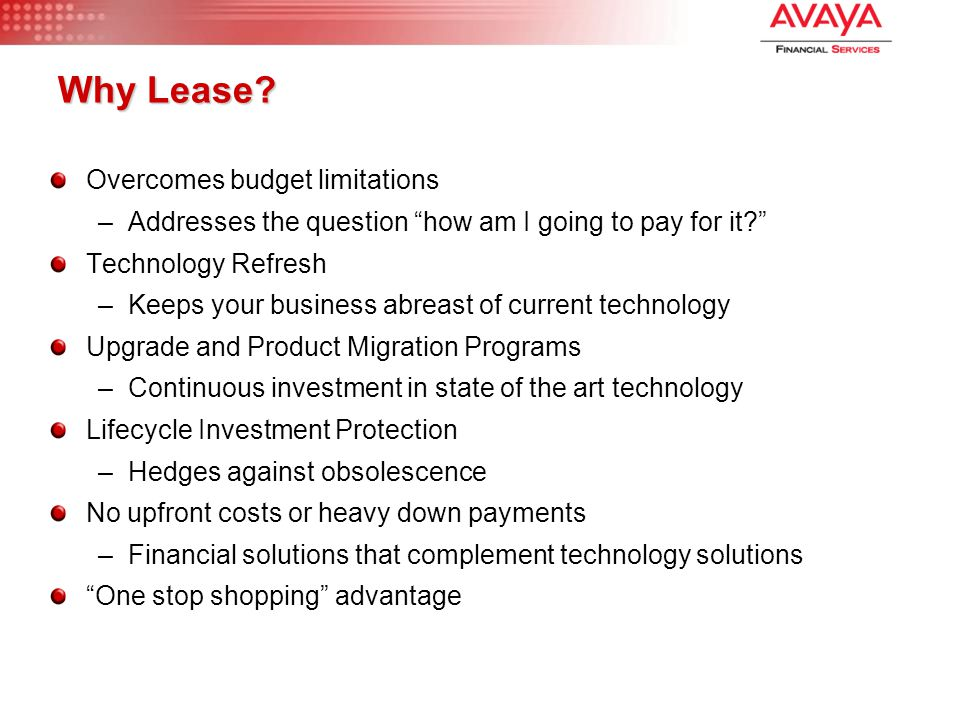"Why Lease? Overcomes budget limitations –Addresses the question ""how am I going to pay for it?"" Technology Refresh –Keeps your business abreast of cur"