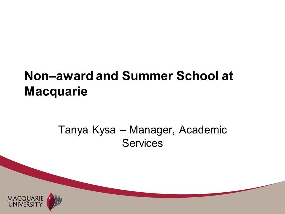 Non–award and Summer School at Macquarie Tanya Kysa – Manager, Academic Services