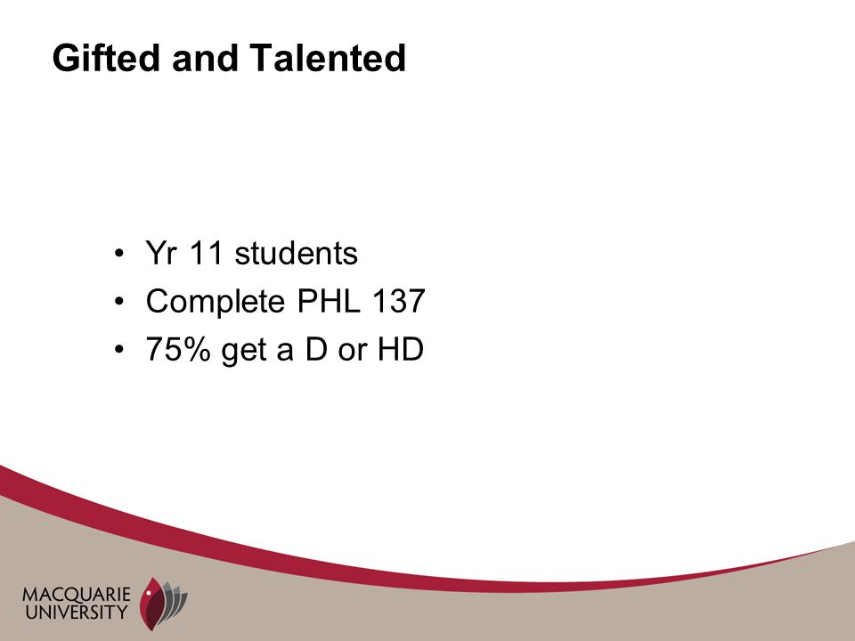 Gifted and Talented Yr 11 students Complete PHL 137 75% get a D or HD