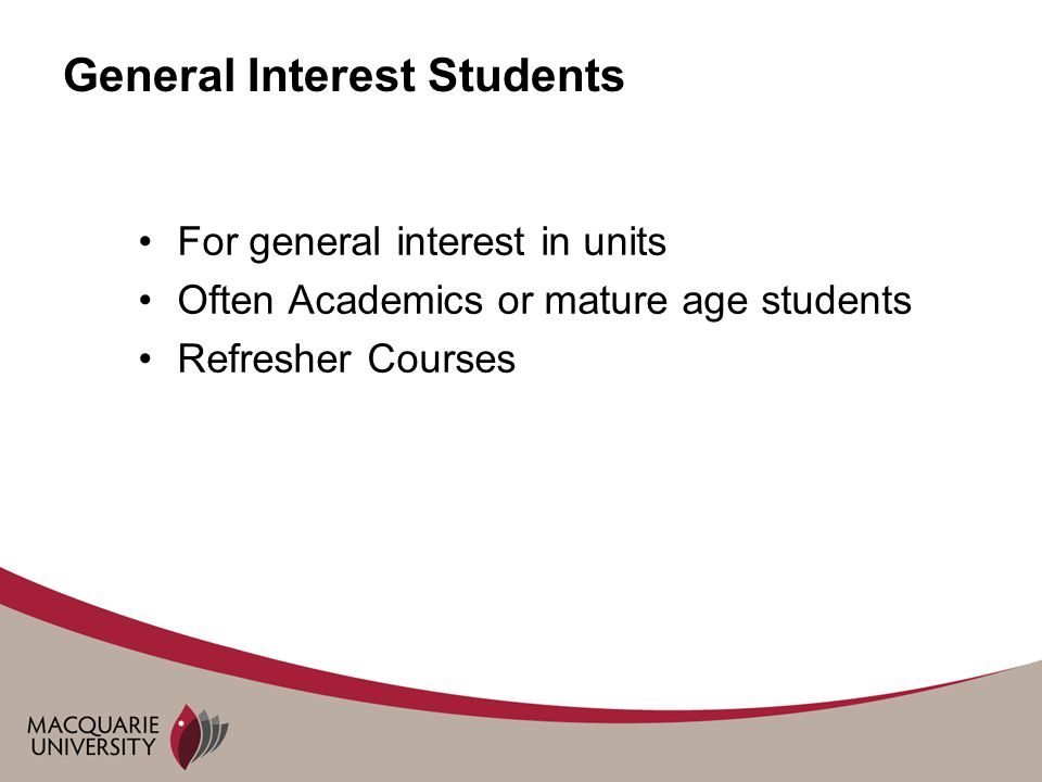 General Interest Students For general interest in units Often Academics or mature age students Refresher Courses