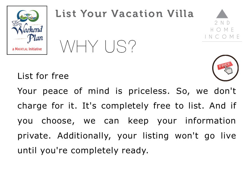 List for free Your peace of mind is priceless. So, we don't charge for it. It's completely free to list. And if you choose, we can keep your informati