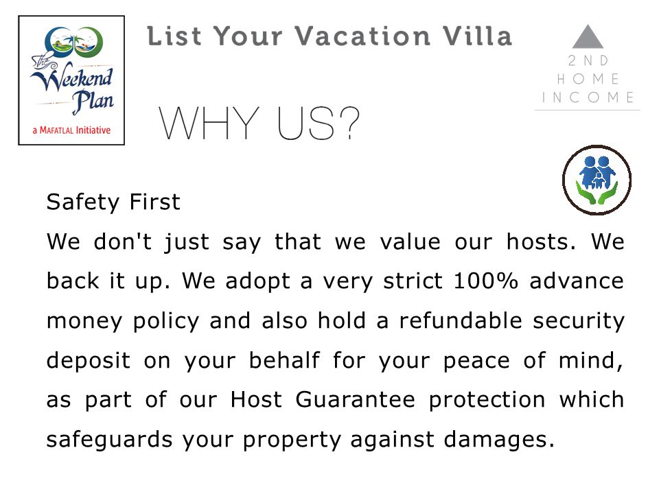 Safety First We don't just say that we value our hosts. We back it up. We adopt a very strict 100% advance money policy and also hold a refundable sec